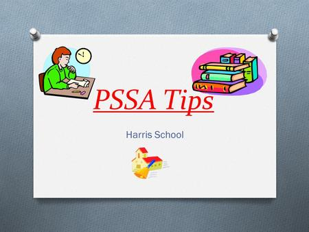 PSSA Tips Harris School. Be Physically Ready Get a good night's sleep before the test. Eat a good breakfast Stretch during testing breaks. GET TO SCHOOL.