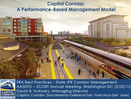 Capitol Corridor: A Performance-Based Management Model FRA Best Practices - State IPR Corridor Management AASHTO – SCORT Annual Meeting, Washington DC.