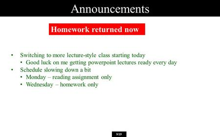Announcements Homework returned now 9/19 Switching to more lecture-style class starting today Good luck on me getting powerpoint lectures ready every day.