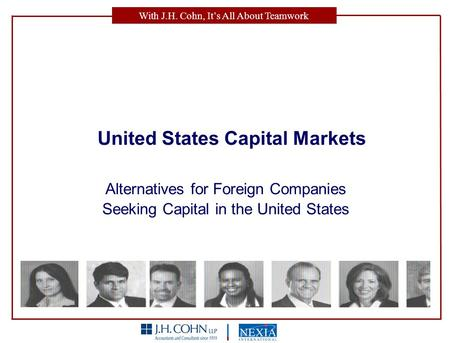With J.H. Cohn, It's All About Teamwork United States Capital Markets Alternatives for Foreign Companies Seeking Capital in the United States.