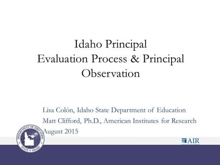 Idaho Principal Evaluation Process & Principal Observation Lisa Colón, Idaho State Department of Education Matt Clifford, Ph.D., American Institutes for.