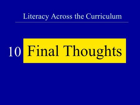Literacy Across the Curriculum Final Thoughts 10.
