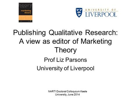NARTI Doctoral Colloquium Keele University, June 2014 Publishing Qualitative Research: A view as editor of Marketing Theory Prof Liz Parsons University.