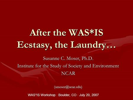 After the WAS*IS Ecstasy, the Laundry… Susanne C. Moser, Ph.D. Institute for the Study of Society and Environment WAS*IS Workshop.