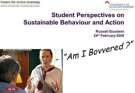 "Student Perspectives on Sustainable Behaviour and Action Russell Goodwin 24 th February 2009 - ""Am I Bovvered ?"""