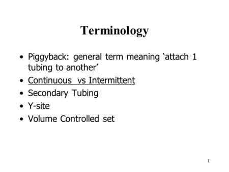 Terminology Piggyback: general term meaning 'attach 1 tubing to another' Continuous vs Intermittent Secondary Tubing Y-site Volume Controlled set 1.