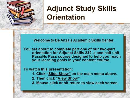 Adjunct Study Skills Orientation Your Logo Here Welcome to De Anza's Academic Skills Center You are about to complete part one of our two-part orientation.