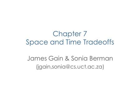 Chapter 7 Space and Time Tradeoffs James Gain & Sonia Berman