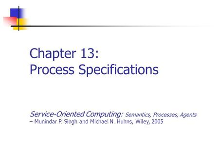 Chapter 13: Process Specifications Service-Oriented Computing: Semantics, Processes, Agents – Munindar P. Singh and Michael N. Huhns, Wiley, 2005.