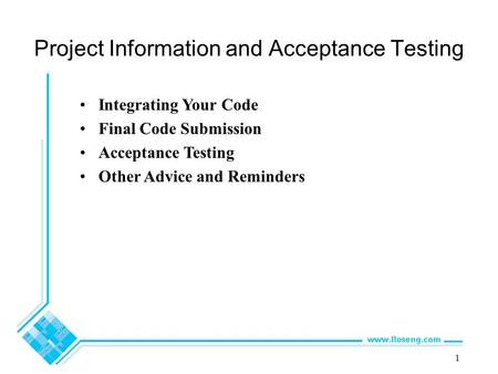 1 Project Information and Acceptance Testing Integrating Your Code Final Code Submission Acceptance Testing Other Advice and Reminders.