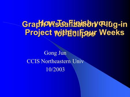 Graph Visualization Plug-in for Eclipse Gong Jun CCIS Northeastern Univ 10/2003 How To Finish your Project within Four Weeks.
