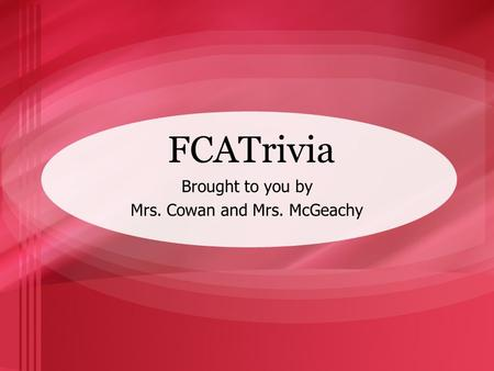 FCATrivia Brought to you by Mrs. Cowan and Mrs. McGeachy.