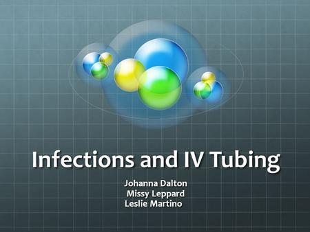 Infections and IV Tubing Johanna Dalton Missy Leppard Leslie Martino.