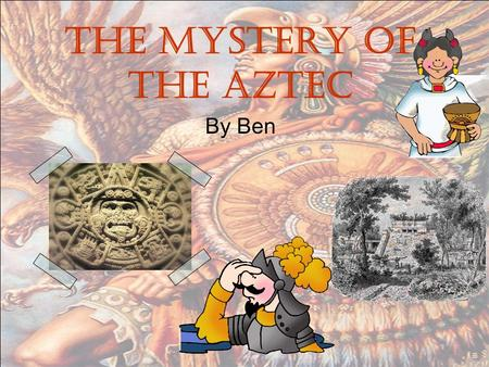 The mystery of the Aztec By Ben. The mystery 10,000 of year ago a king in Mexico fighting with the hunter but he got caught. Then you must to cross the.