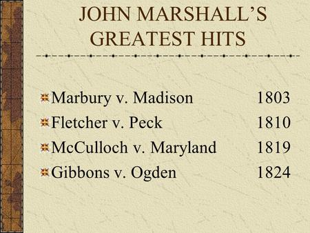 JOHN MARSHALL'S GREATEST HITS Marbury v. Madison1803 Fletcher v. Peck1810 McCulloch v. Maryland1819 Gibbons v. Ogden1824.