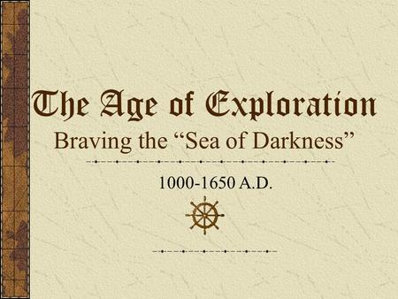 "The Age of Exploration Braving the ""Sea of Darkness"" 1000-1650 A.D."