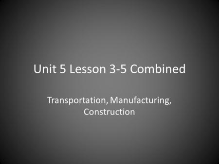 Unit 5 Lesson 3-5 Combined Transportation, Manufacturing, Construction.