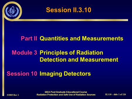 3/2003 Rev 1 II.3.10 – slide 1 of 126 Session II.3.10 IAEA Post Graduate Educational Course Radiation Protection and Safe Use of Radiation Sources Part.