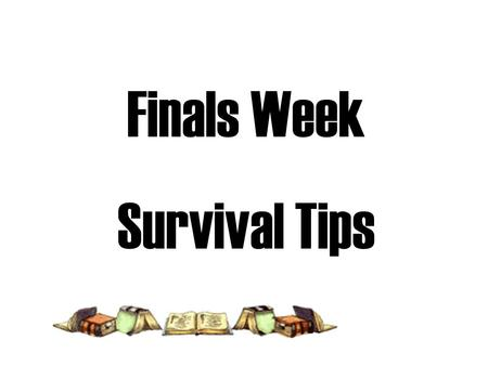 Finals Week Survival Tips. Organize Pre-Exam Hours The day before an important exam plan to REVIEW a MAXIMUM of 3 hours interspersed with pace-changing.
