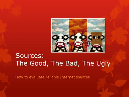 Sources: The Good, The Bad, The Ugly How to evaluate reliable Internet sources.