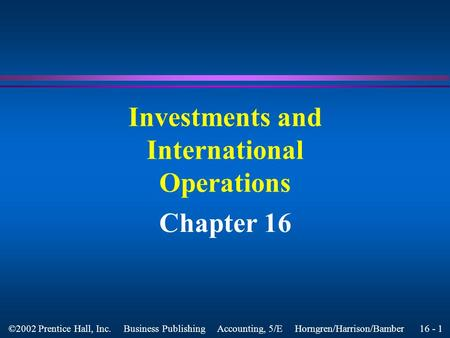 16 - 1 ©2002 Prentice Hall, Inc. Business Publishing Accounting, 5/E Horngren/Harrison/Bamber Investments and International Operations Chapter 16.