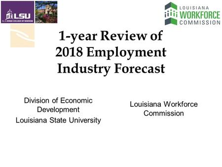 1-year Review of 2018 Employment Industry Forecast Louisiana Workforce Commission Division of Economic Development Louisiana State University.