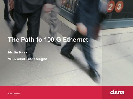 © Ciena Corporation The Path to 100 G Ethernet Martin Nuss VP & Chief Technologist.