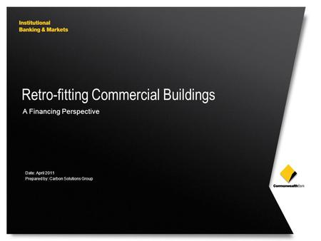 Retro-fitting Commercial Buildings A Financing Perspective Date: April 2011 Prepared by: Carbon Solutions Group.