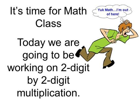 It's time for Math Class Today we are going to be working on 2-digit by 2-digit multiplication. Yuk Math…I'm out of here!