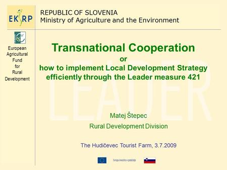 Transnational Cooperation or how to implement Local Development Strategy efficiently through the Leader measure 421 Matej Štepec Rural Development Division.