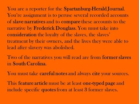 You are a reporter for the Spartanburg-Herald Journal. You're assignment is to peruse several recorded accounts of slave narratives and to compare these.