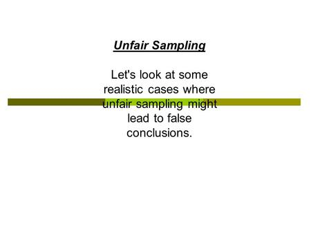 Unfair Sampling Let's look at some realistic cases where unfair sampling might lead to false conclusions.