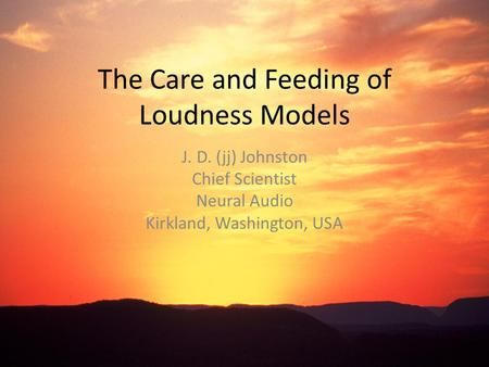 The Care and Feeding of Loudness Models J. D. (jj) Johnston Chief Scientist Neural Audio Kirkland, Washington, USA.