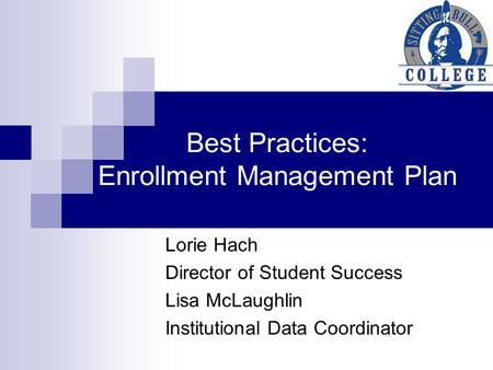 Best Practices: Enrollment Management Plan Lorie Hach Director of Student Success Lisa McLaughlin Institutional Data Coordinator.