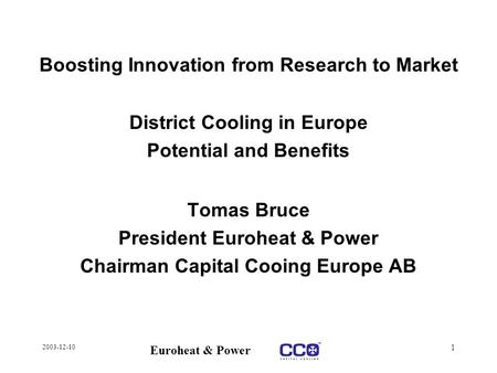 2003-12-10 Euroheat & Power 1 Boosting Innovation from Research to Market District Cooling in Europe Potential and Benefits Tomas Bruce President Euroheat.