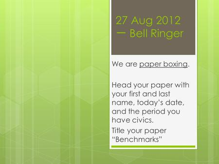 27 Aug 2012 一 Bell Ringer We are paper boxing. Head your paper with your first and last name, today's date, and the period you have civics. Title your.