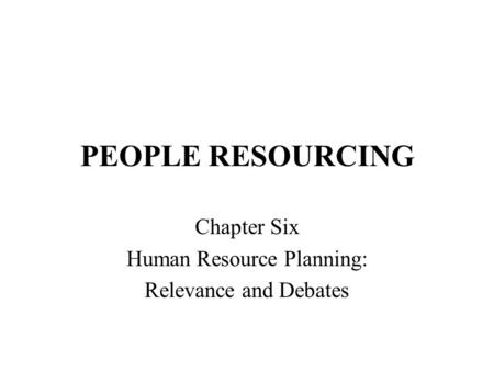 PEOPLE RESOURCING Chapter Six Human Resource Planning: Relevance and Debates.