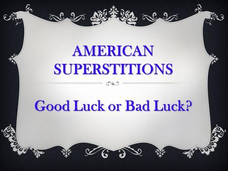 AMERICANSUPERSTITIONS Good Luck or Bad Luck?. In the past, the fear of the unknown led to a strong belief in unseen spirits and most of them were evil.