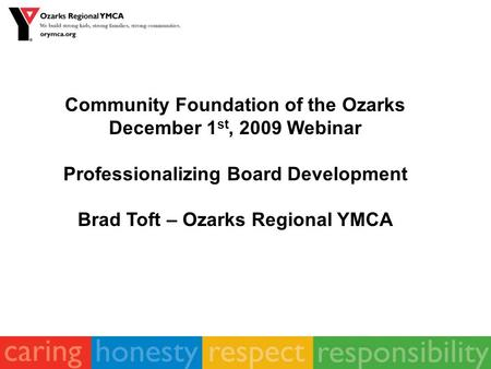 Community Foundation of the Ozarks December 1 st, 2009 Webinar Professionalizing Board Development Brad Toft – Ozarks Regional YMCA.