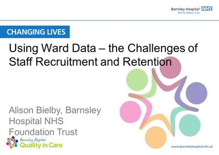 Using Ward Data – the Challenges of Staff Recruitment and Retention Alison Bielby, Barnsley Hospital NHS Foundation Trust.