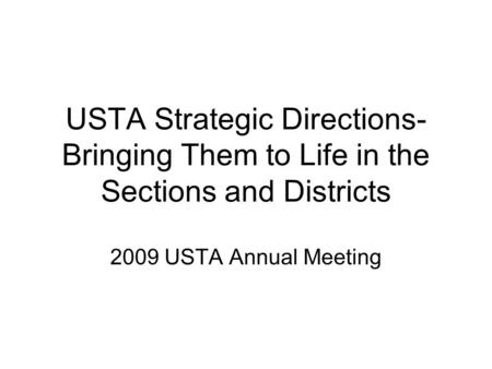 USTA Strategic Directions- Bringing Them to Life in the Sections and Districts 2009 USTA Annual Meeting.