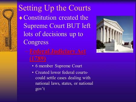 Setting Up the Courts  Constitution created the Supreme Court BUT left lots of decisions up to Congress –Federal Judiciary Act (1789) 6 member Supreme.