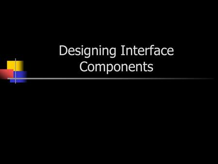 Designing Interface Components. Components Navigation components - the user uses these components to give instructions. Input – Components that are used.