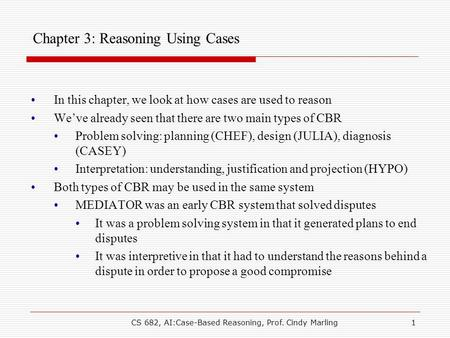 CS 682, AI:Case-Based Reasoning, Prof. Cindy Marling1 Chapter 3: Reasoning Using Cases In this chapter, we look at how cases are used to reason We've already.