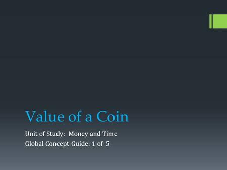 Value of a Coin Unit of Study: Money and Time Global Concept Guide: 1 of 5.
