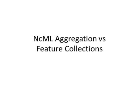 NcML Aggregation vs Feature Collections. NcML functionality 1.Modify the objects found in CDM files – Especially Attributes – Don't have to rewrite the.