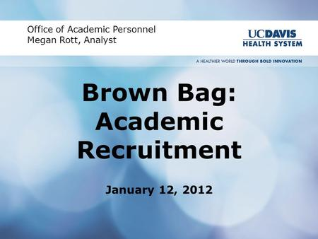 Brown Bag: Academic Recruitment January 12, 2012 Office of Academic Personnel Megan Rott, Analyst.