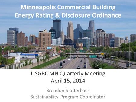 Minneapolis Commercial Building Energy Rating & Disclosure Ordinance USGBC MN Quarterly Meeting April 15, 2014 Brendon Slotterback Sustainability Program.