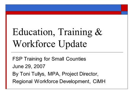 Education, Training & Workforce Update FSP Training for Small Counties June 29, 2007 By Toni Tullys, MPA, Project Director, Regional Workforce Development,