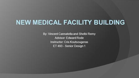 NEW MEDICAL FACILITY BUILDING By: Vincent Cannatella and Shelbi Remy Advisor: Edward Rode Instructor: Cris Koutsougeras ET 493 - Senior Design 1.